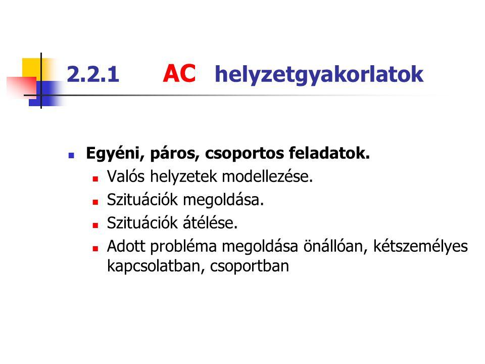 2.2.1 AC helyzetgyakorlatok  Egyéni, páros, csoportos feladatok.  Valós helyzetek modellezése.  Szituációk megoldása.  Szituációk átélése.  Adott