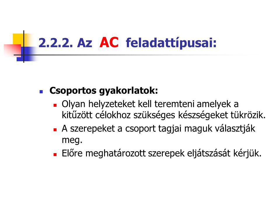 2.2.2. Az AC feladattípusai:  Csoportos gyakorlatok:  Olyan helyzeteket kell teremteni amelyek a kitűzött célokhoz szükséges készségeket tükrözik. 