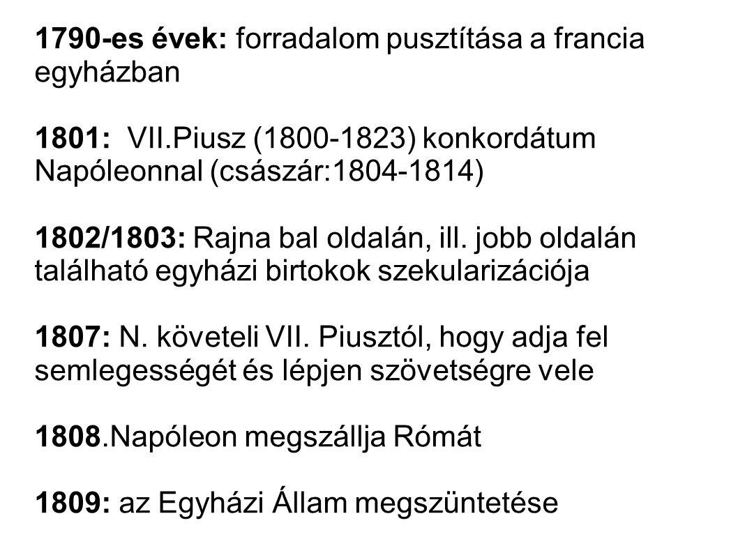 1790-es évek: forradalom pusztítása a francia egyházban 1801: VII.Piusz (1800-1823) konkordátum Napóleonnal (császár:1804-1814) 1802/1803: Rajna bal o