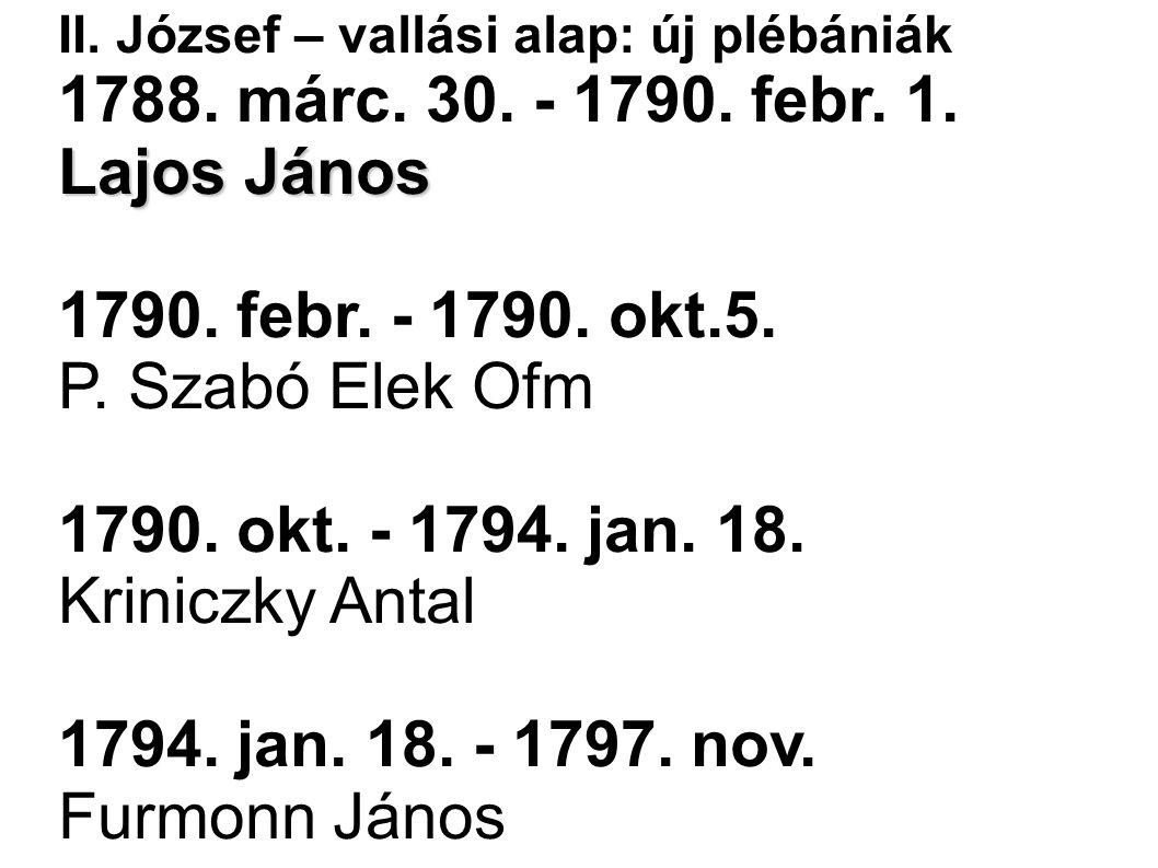 II. József – vallási alap: új plébániák 1788. márc. 30. - 1790. febr. 1. Lajos János 1790. febr. - 1790. okt.5. P. Szabó Elek Ofm 1790. okt. - 1794. j