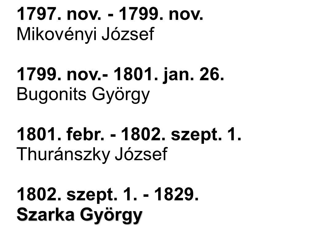 1797. nov. - 1799. nov. Mikovényi József 1799. nov.- 1801. jan. 26. Bugonits György 1801. febr. - 1802. szept. 1. Thuránszky József 1802. szept. 1. -