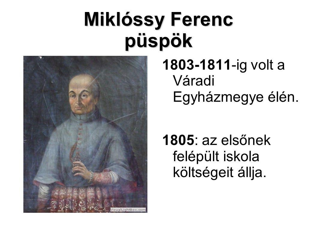 Miklóssy Ferenc püspök 1803-1811-ig volt a Váradi Egyházmegye élén. 1805: az elsőnek felépült iskola költségeit állja.