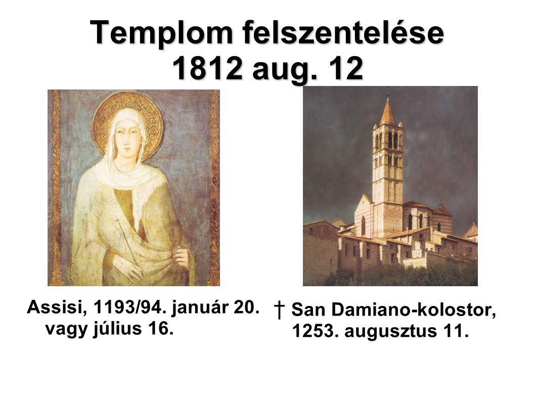 Templom felszentelése 1812 aug. 12 Assisi, 1193/94. január 20. vagy július 16. † San Damiano-kolostor, 1253. augusztus 11.