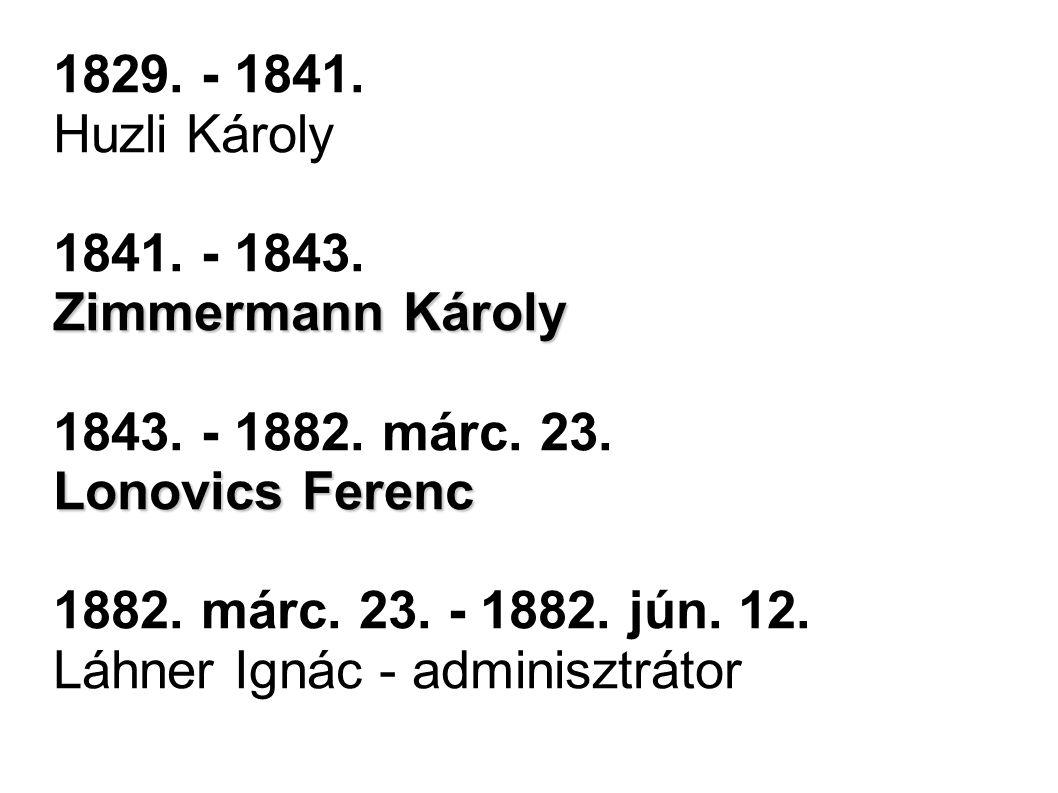 1829. - 1841. Huzli Károly Zimmermann Károly 1841. - 1843. Zimmermann Károly 1843. - 1882. márc. 23. Lonovics Ferenc 1882. márc. 23. - 1882. jún. 12.