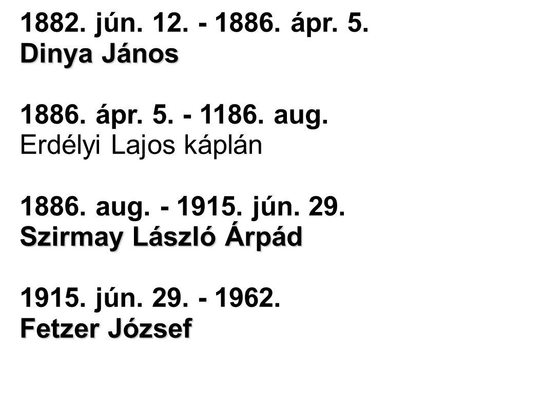 1882. jún. 12. - 1886. ápr. 5. Dinya János 1886. ápr. 5. - 1186. aug. Erdélyi Lajos káplán Szirmay László Árpád 1886. aug. - 1915. jún. 29. Szirmay Lá