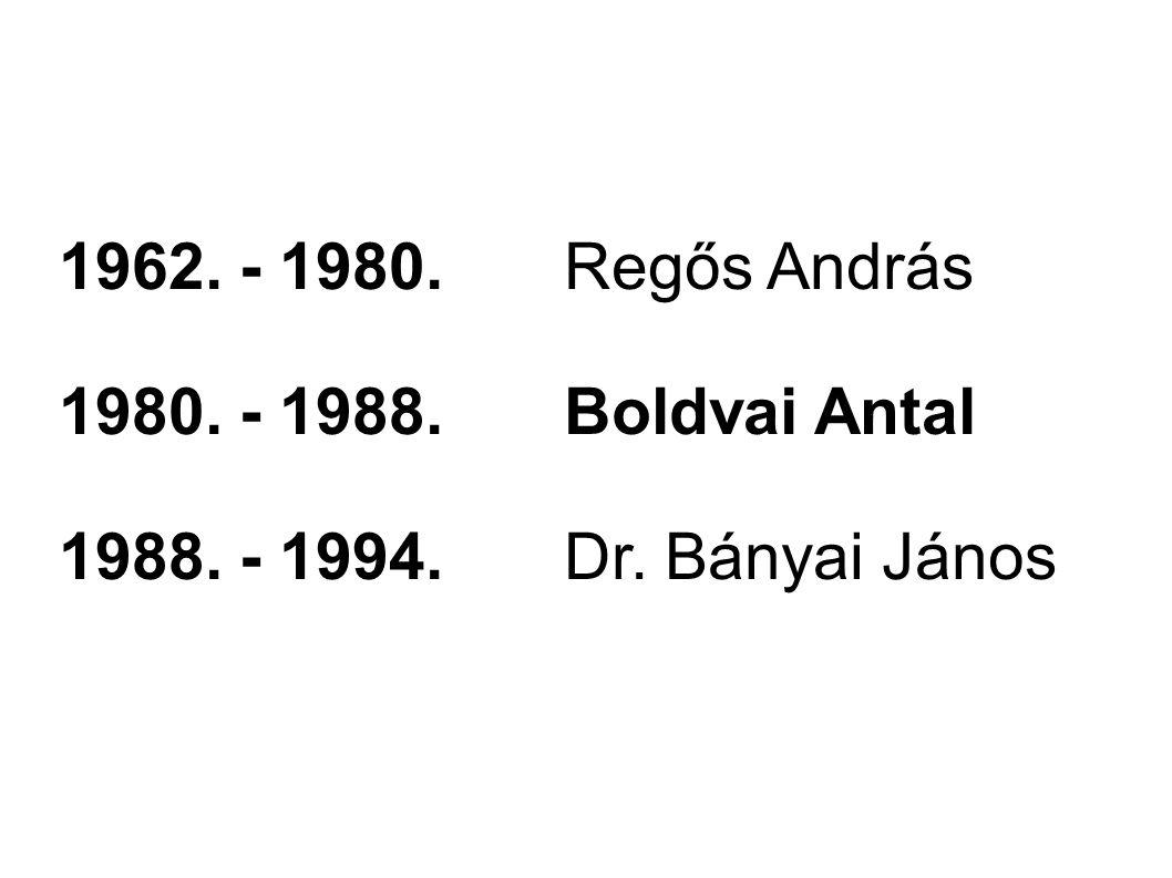 1962. - 1980.Regős András 1980. - 1988.Boldvai Antal 1988. - 1994.Dr. Bányai János