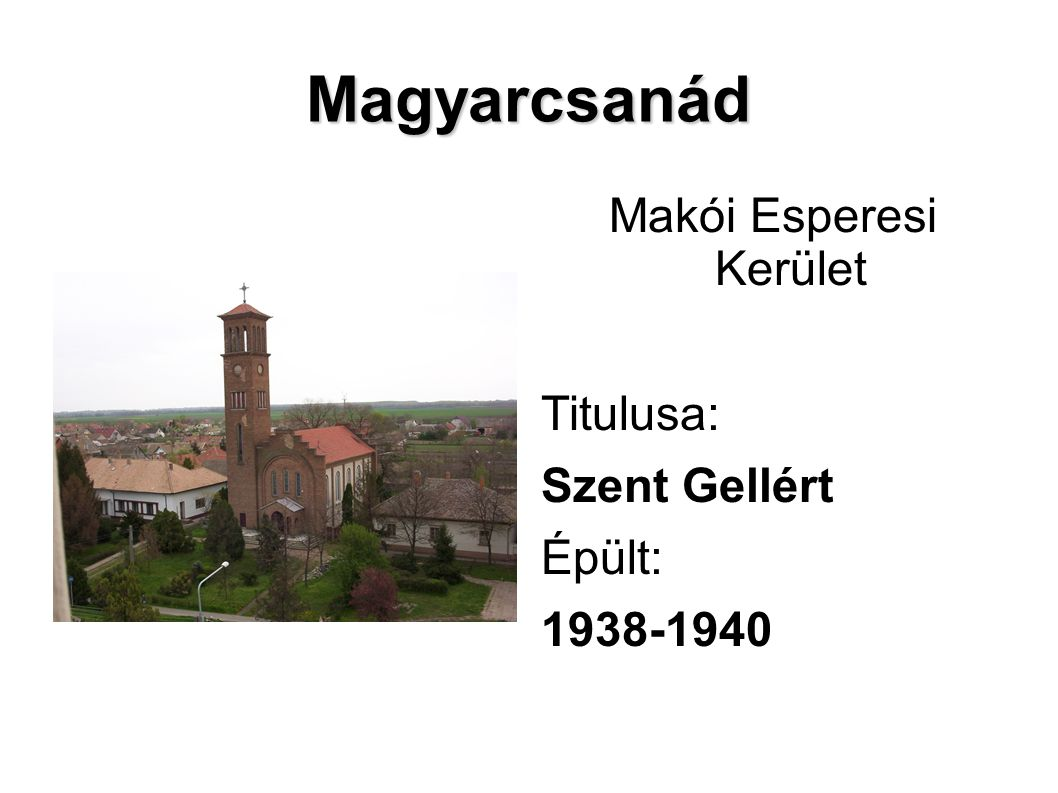 Magyarcsanád Makói Esperesi Kerület Titulusa: Szent Gellért Épült: 1938-1940