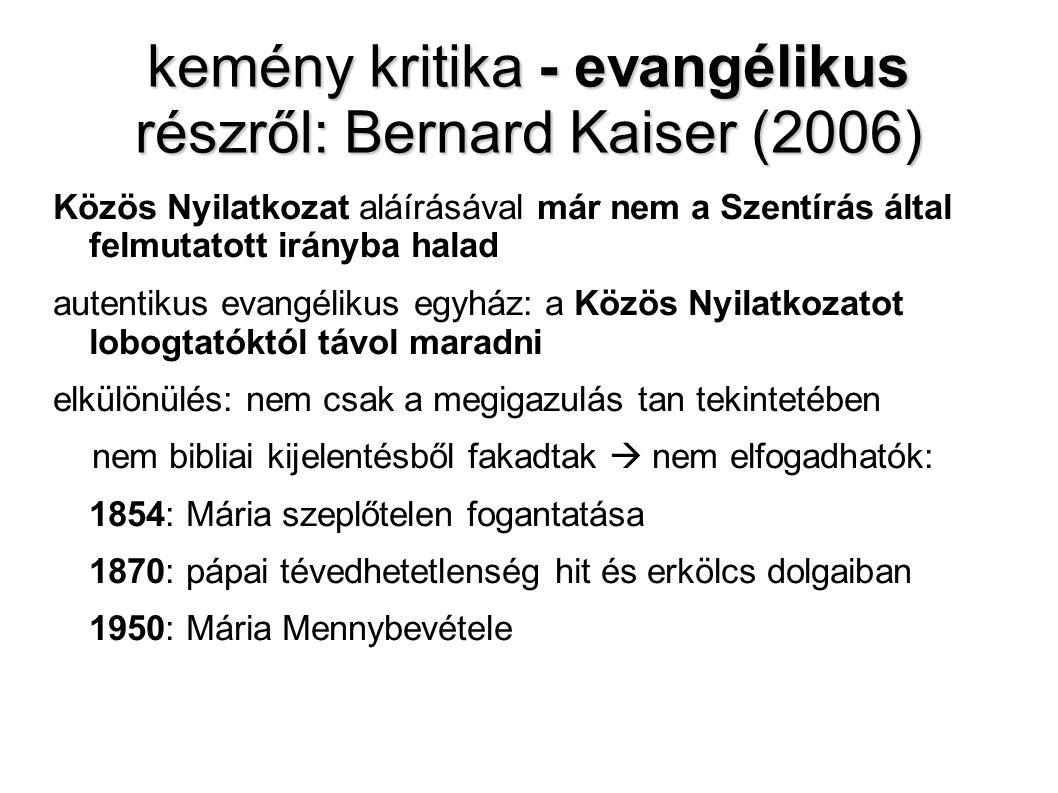 kemény kritika - evangélikus részről: Bernard Kaiser (2006) Közös Nyilatkozat aláírásával már nem a Szentírás által felmutatott irányba halad autentikus evangélikus egyház: a Közös Nyilatkozatot lobogtatóktól távol maradni elkülönülés: nem csak a megigazulás tan tekintetében nem bibliai kijelentésből fakadtak  nem elfogadhatók: 1854: Mária szeplőtelen fogantatása 1870: pápai tévedhetetlenség hit és erkölcs dolgaiban 1950: Mária Mennybevétele