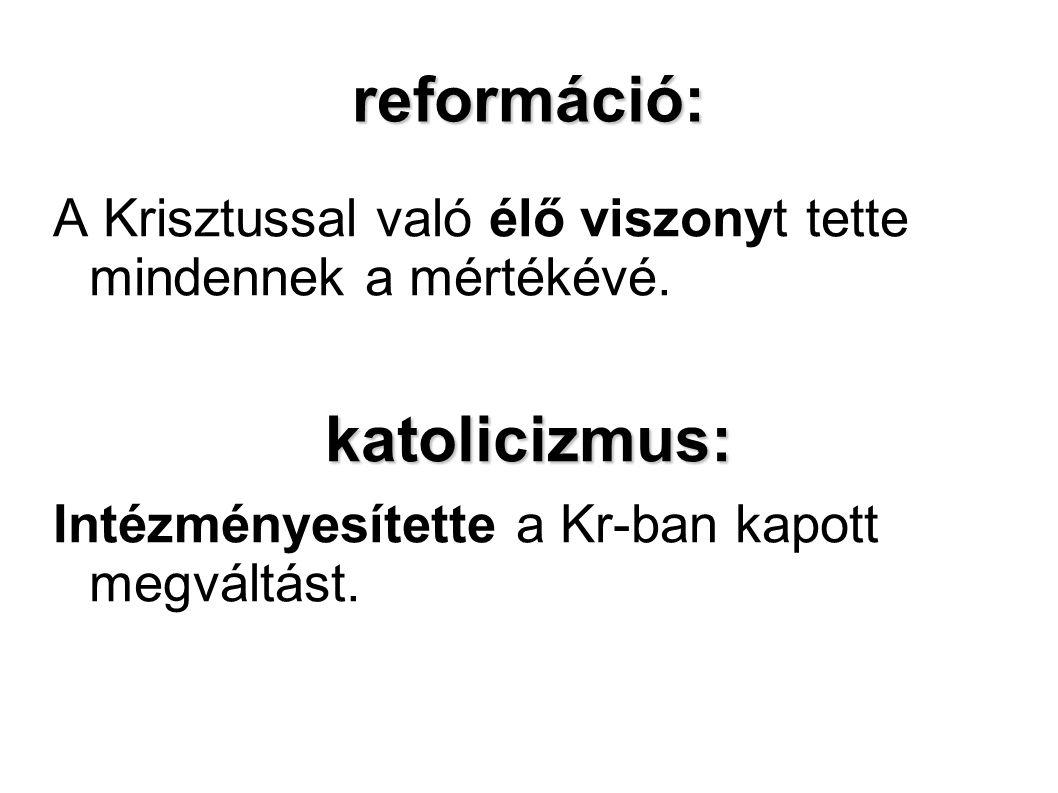 reformáció: A Krisztussal való élő viszonyt tette mindennek a mértékévé.katolicizmus: Intézményesítette a Kr-ban kapott megváltást.