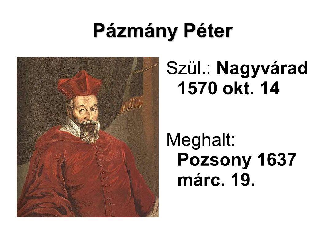 Pázmány Péter Szül.: Nagyvárad 1570 okt. 14 Meghalt: Pozsony 1637 márc. 19.