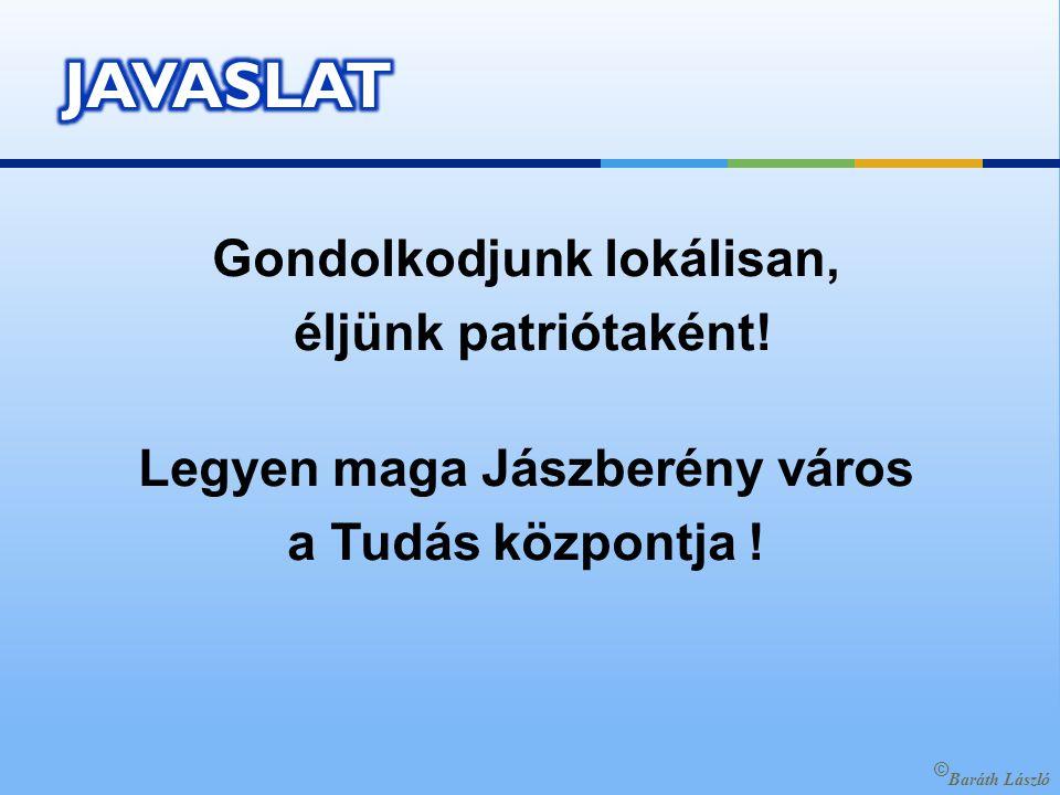 Gondolkodjunk lokálisan, éljünk patriótaként. Legyen maga Jászberény város a Tudás központja .