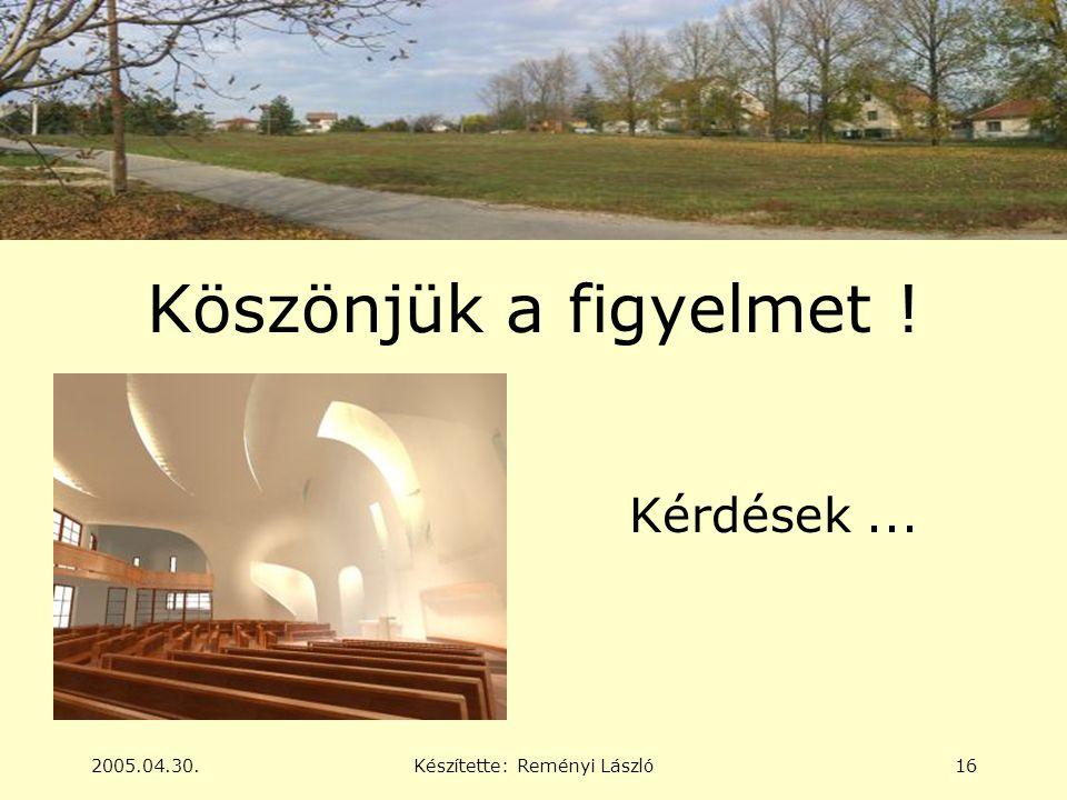 2005.04.30.Készítette: Reményi László16 Köszönjük a figyelmet ! Kérdések...