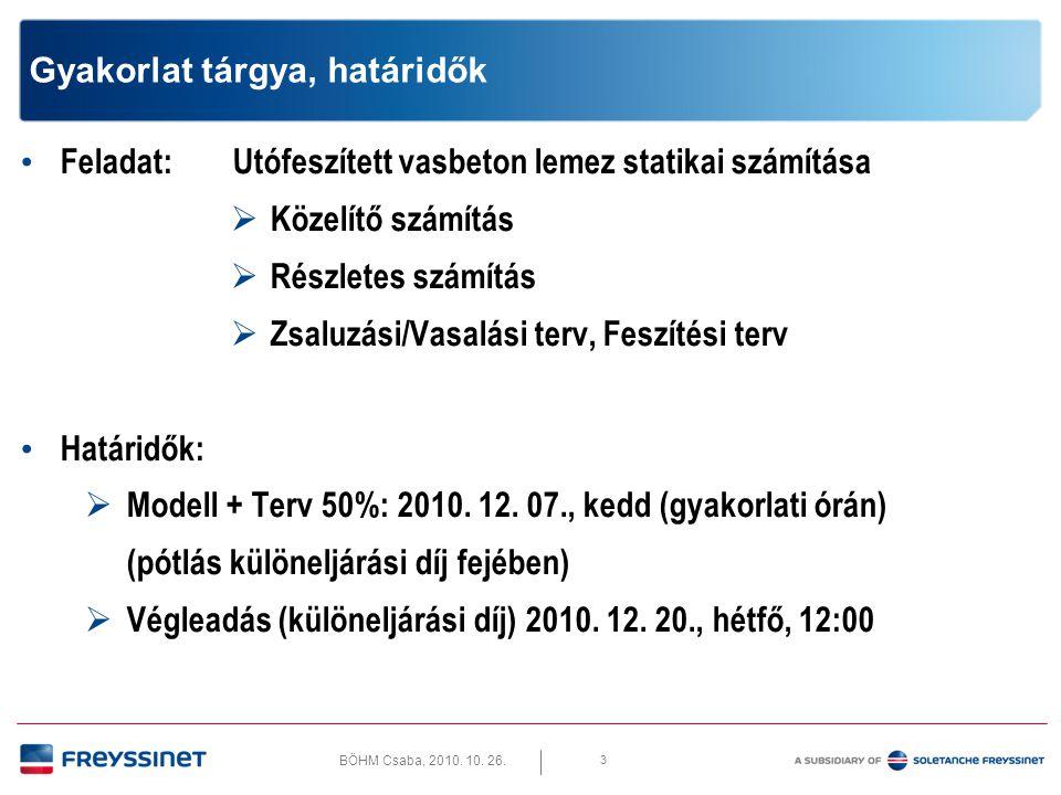 BÖHM Csaba, 2010. 10. 26. 3 Gyakorlat tárgya, határidők • Feladat: Utófeszített vasbeton lemez statikai számítása  Közelítő számítás  Részletes szám