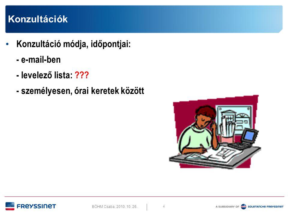 BÖHM Csaba, 2010. 10. 26. 4 Konzultációk • Konzultáció módja, időpontjai: - e-mail-ben - levelező lista: ??? - személyesen, órai keretek között
