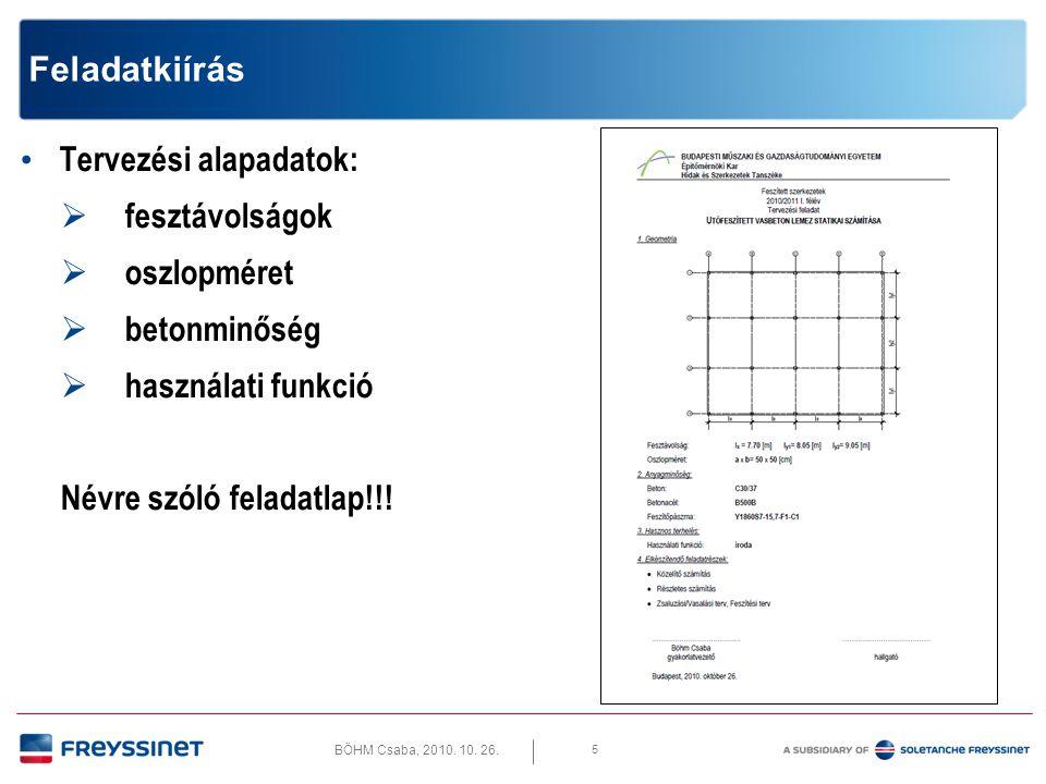 BÖHM Csaba, 2010. 10. 26. 5 Feladatkiírás • Tervezési alapadatok:  fesztávolságok  oszlopméret  betonminőség  használati funkció Névre szóló felad