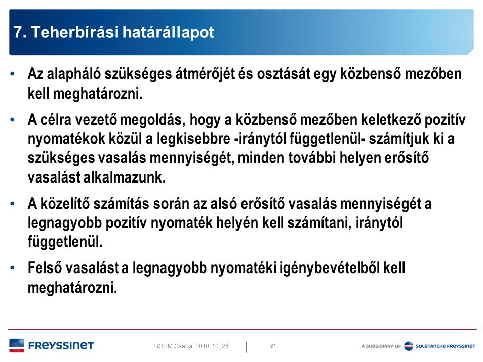 BÖHM Csaba, 2010. 10. 26. 61 7. Teherbírási határállapot • Az alapháló szükséges átmérőjét és osztását egy közbenső mezőben kell meghatározni. • A cél