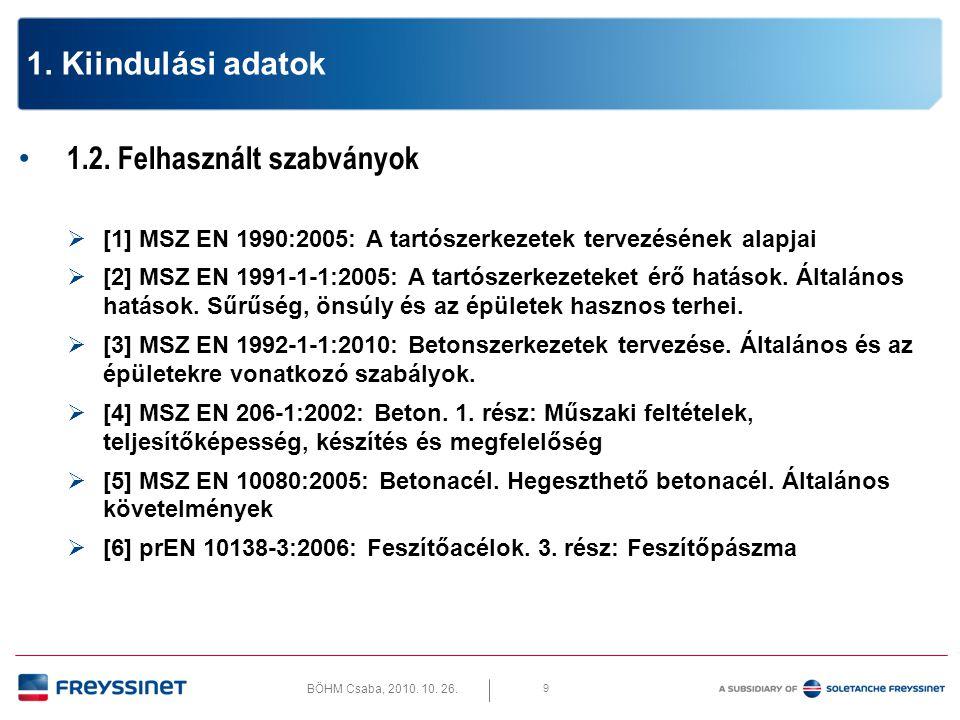 BÖHM Csaba, 2010. 10. 26. 9 1. Kiindulási adatok • 1.2. Felhasznált szabványok  [1] MSZ EN 1990:2005: A tartószerkezetek tervezésének alapjai  [2] M