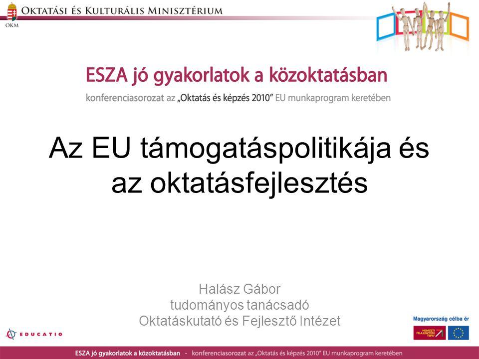 Az EU támogatáspolitikája és az oktatásfejlesztés Halász Gábor tudományos tanácsadó Oktatáskutató és Fejlesztő Intézet