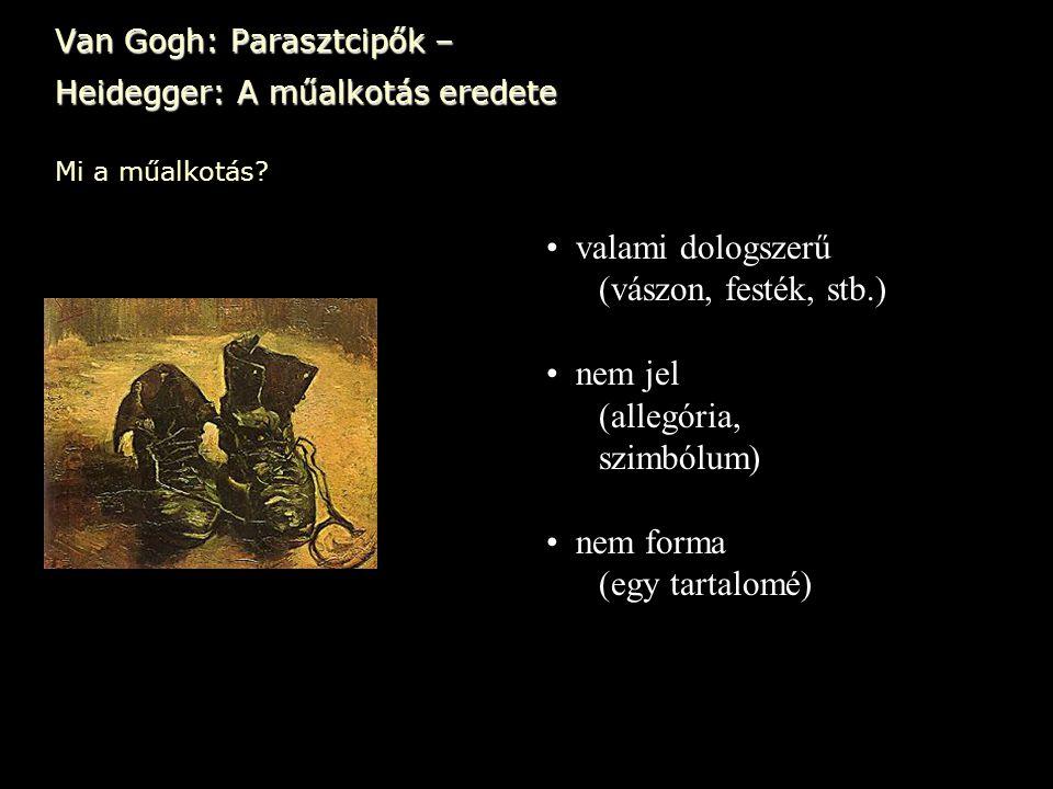 Van Gogh: Parasztcipők – Heidegger: A műalkotás eredete • valami dologszerű (vászon, festék, stb.) • nem jel (allegória, szimbólum) • nem forma (egy t