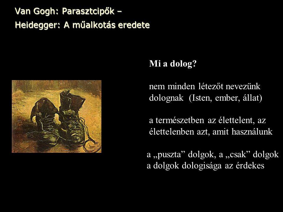 Van Gogh: Parasztcipők – Heidegger: A műalkotás eredete Mi a dolog? nem minden létezőt nevezünk dolognak (Isten, ember, állat) a természetben az élett