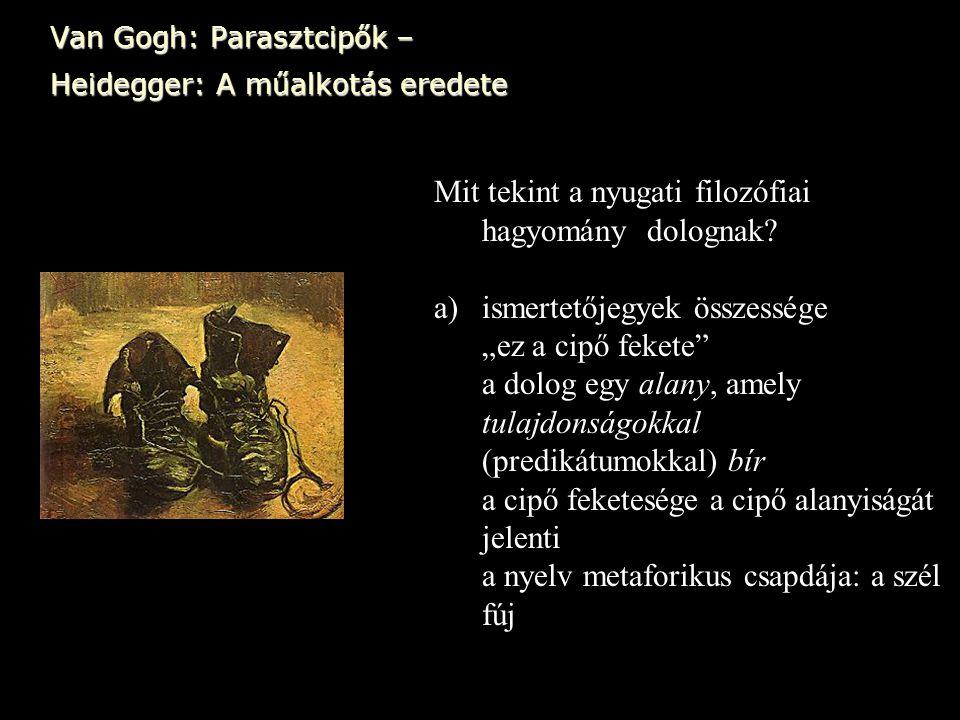 """Van Gogh: Parasztcipők – Heidegger: A műalkotás eredete Mit tekint a nyugati filozófiai hagyomány dolognak? a)ismertetőjegyek összessége """"ez a cipő fe"""