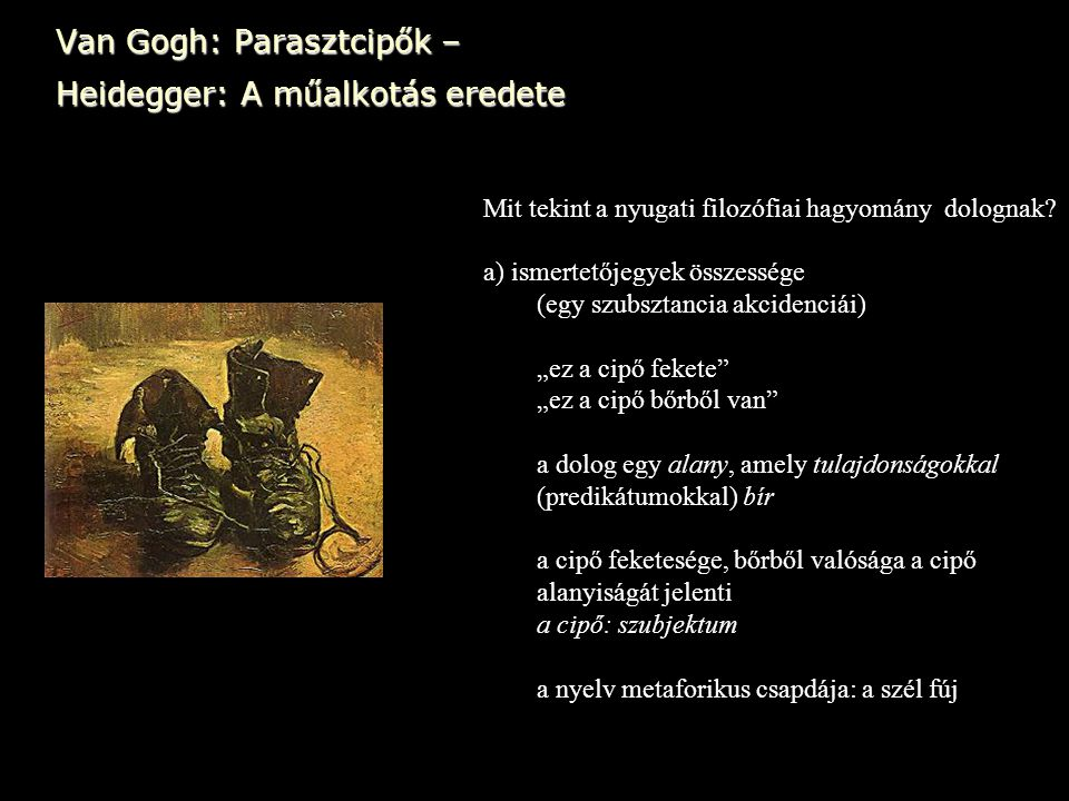 Van Gogh: Parasztcipők – Heidegger: A műalkotás eredete Mit tekint a nyugati filozófiai hagyomány dolognak? a) ismertetőjegyek összessége (egy szubszt