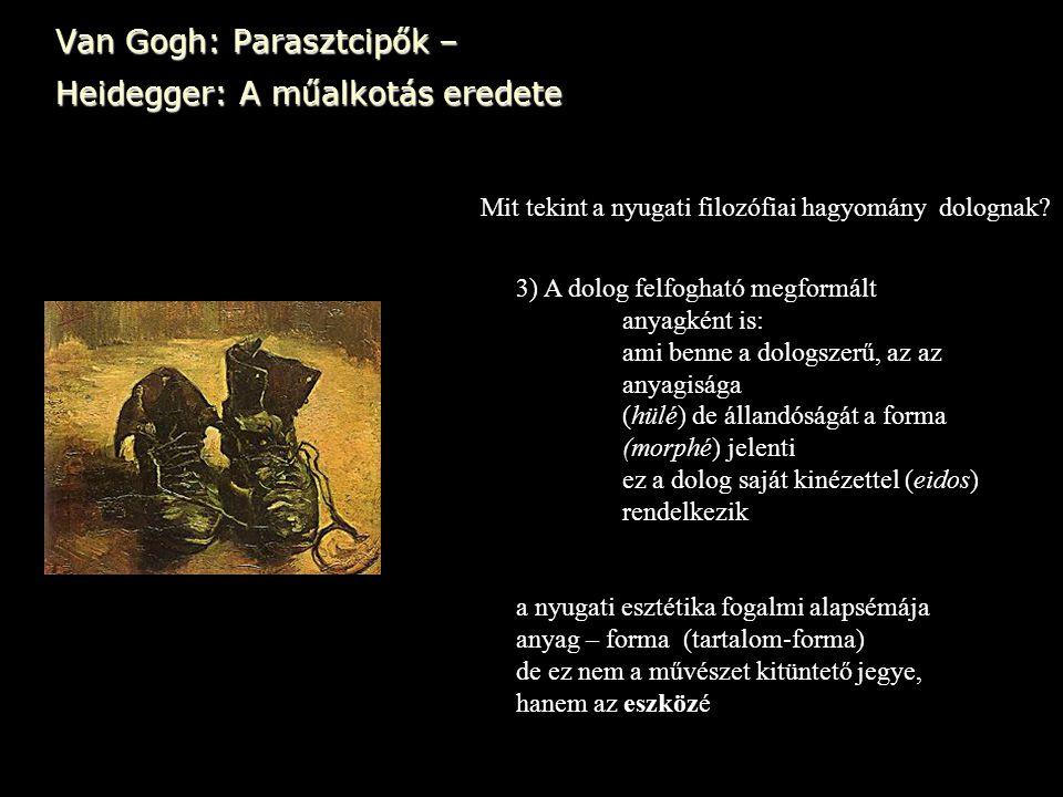 Van Gogh: Parasztcipők – Heidegger: A műalkotás eredete Mit tekint a nyugati filozófiai hagyomány dolognak? 3) A dolog felfogható megformált anyagként