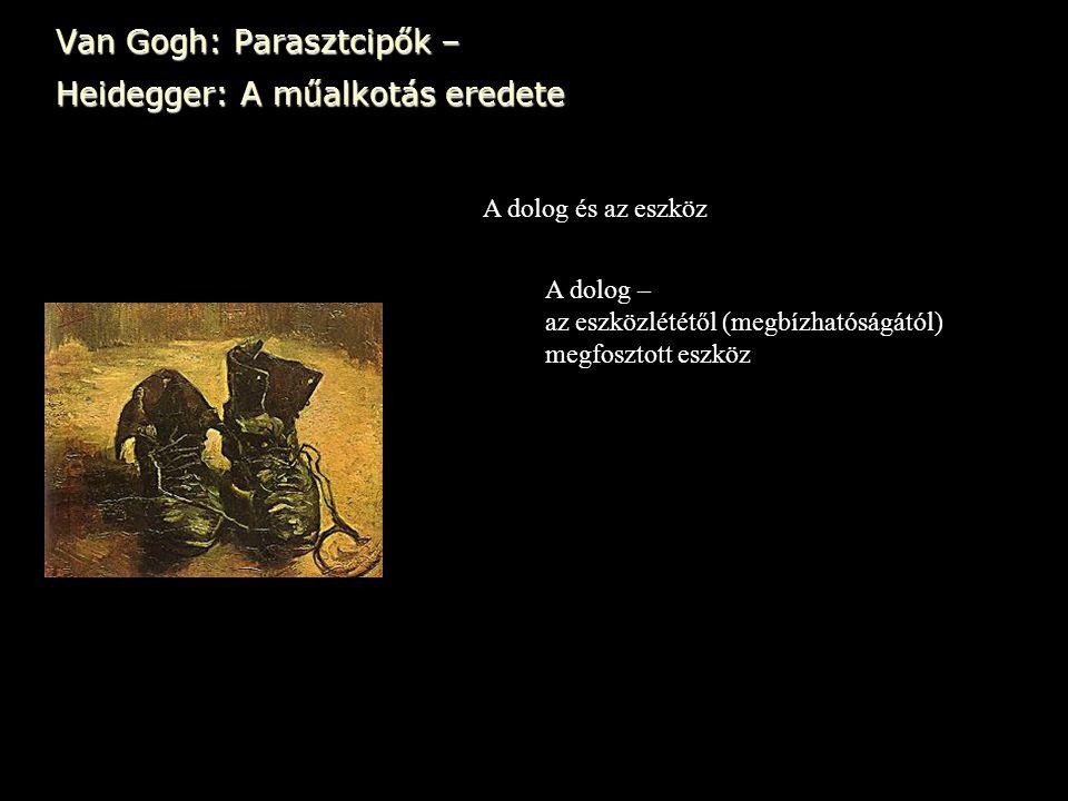 Van Gogh: Parasztcipők – Heidegger: A műalkotás eredete A dolog és az eszköz A dolog – az eszközlététől (megbízhatóságától) megfosztott eszköz
