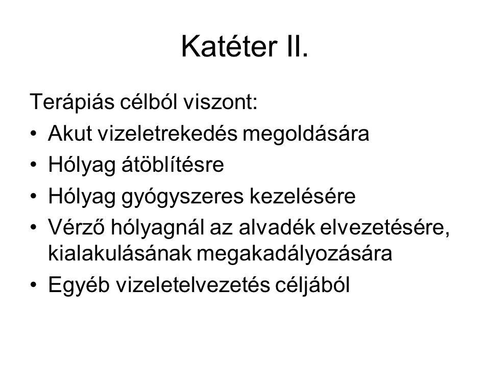 Katéter II. Terápiás célból viszont: •Akut vizeletrekedés megoldására •Hólyag átöblítésre •Hólyag gyógyszeres kezelésére •Vérző hólyagnál az alvadék e