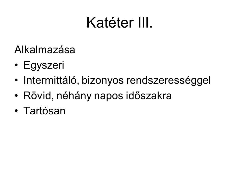 Katéter III. Alkalmazása •Egyszeri •Intermittáló, bizonyos rendszerességgel •Rövid, néhány napos időszakra •Tartósan