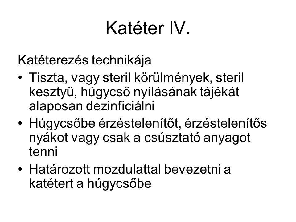 Katéter IV. Katéterezés technikája •Tiszta, vagy steril körülmények, steril kesztyű, húgycső nyílásának tájékát alaposan dezinficiálni •Húgycsőbe érzé
