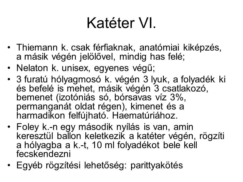Katéter VI. •Thiemann k. csak férfiaknak, anatómiai kiképzés, a másik végén jelölővel, mindig has felé; •Nelaton k. unisex, egyenes végű; •3 furatú hó