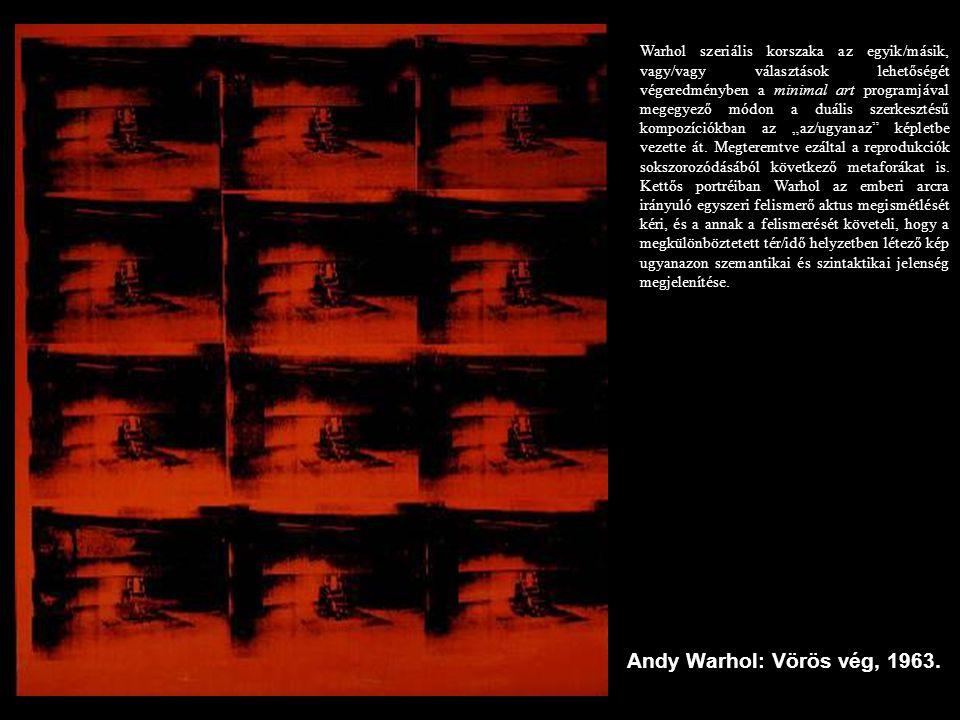 Andy Warhol: Vörös vég, 1963. Warhol szeriális korszaka az egyik/másik, vagy/vagy választások lehetőségét végeredményben a minimal art programjával me