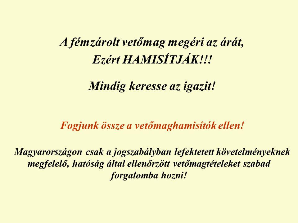 A fémzárolt vetőmag megéri az árát, Ezért HAMISÍTJÁK!!! Mindig keresse az igazit! Fogjunk össze a vetőmaghamisítók ellen! Magyarországon csak a jogsza