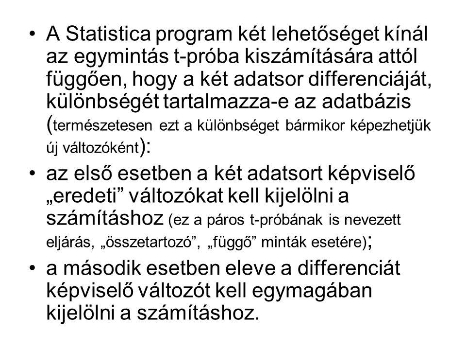 """•A Statistica program két lehetőséget kínál az egymintás t-próba kiszámítására attól függően, hogy a két adatsor differenciáját, különbségét tartalmazza-e az adatbázis ( természetesen ezt a különbséget bármikor képezhetjük új változóként ): •az első esetben a két adatsort képviselő """"eredeti változókat kell kijelölni a számításhoz (ez a páros t-próbának is nevezett eljárás, """"összetartozó , """"függő minták esetére) ; •a második esetben eleve a differenciát képviselő változót kell egymagában kijelölni a számításhoz."""