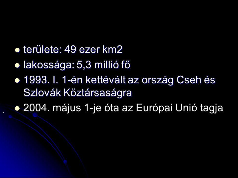  területe: 49 ezer km2  lakossága: 5,3 millió fő  1993. I. 1-én kettévált az ország Cseh és Szlovák Köztársaságra   2004. május 1-je óta az Európ
