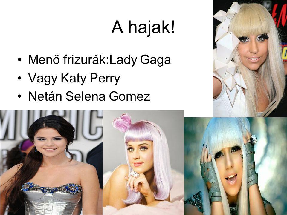 A hajak! •Menő frizurák:Lady Gaga •Vagy Katy Perry •Netán Selena Gomez