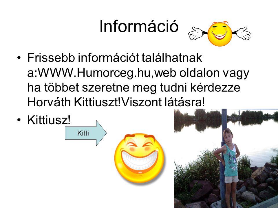 Információ •Frissebb információt találhatnak a:WWW.Humorceg.hu,web oldalon vagy ha többet szeretne meg tudni kérdezze Horváth Kittiuszt!Viszont látásr