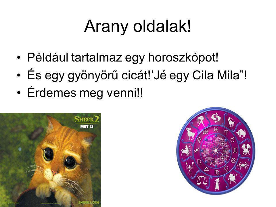 """Arany oldalak! •Például tartalmaz egy horoszkópot! •És egy gyönyörű cicát!'Jé egy Cila Mila""""! •Érdemes meg venni!!"""