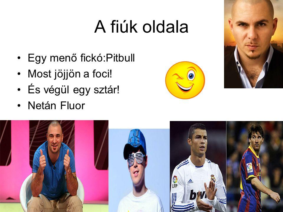 A fiúk oldala •Egy menő fickó:Pitbull •Most jöjjön a foci! •És végül egy sztár! •Netán Fluor