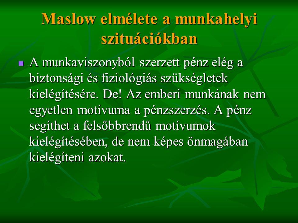 Maslow elmélete a munkahelyi szituációkban  A munkaviszonyból szerzett pénz elég a biztonsági és fiziológiás szükségletek kielégítésére. De! Az ember