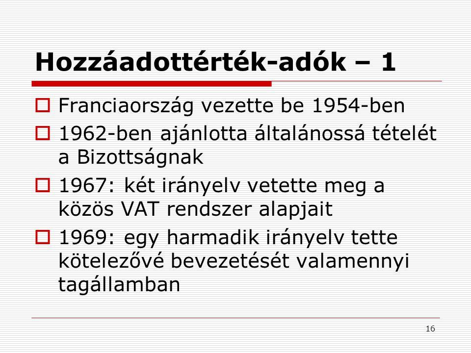 16 Hozzáadottérték-adók – 1  Franciaország vezette be 1954-ben  1962-ben ajánlotta általánossá tételét a Bizottságnak  1967: két irányelv vetette meg a közös VAT rendszer alapjait  1969: egy harmadik irányelv tette kötelezővé bevezetését valamennyi tagállamban