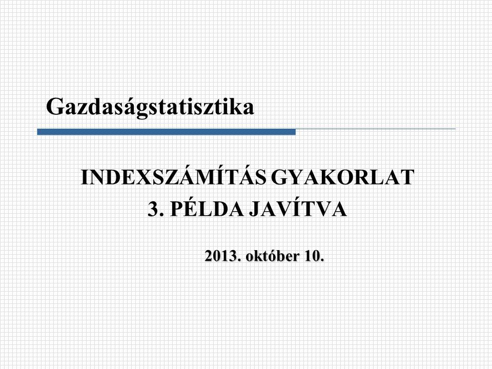 INDEXSZÁMÍTÁS GYAKORLAT 3. PÉLDA JAVÍTVA Gazdaságstatisztika 2013. október 10.