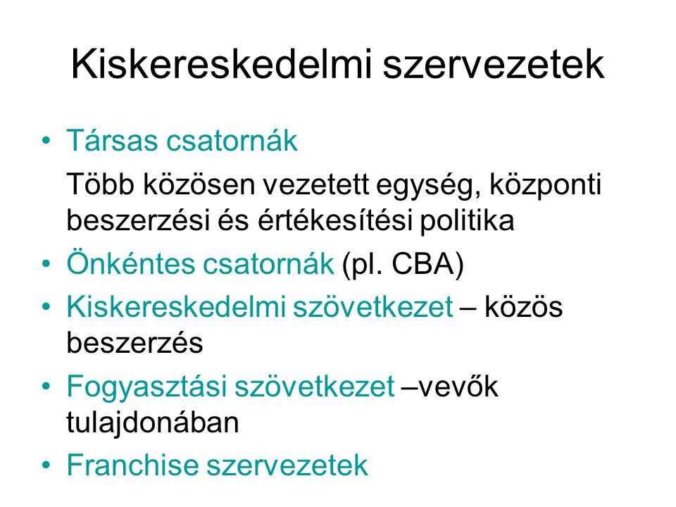 Kiskereskedelmi szervezetek •Társas csatornák Több közösen vezetett egység, központi beszerzési és értékesítési politika •Önkéntes csatornák (pl. CBA)