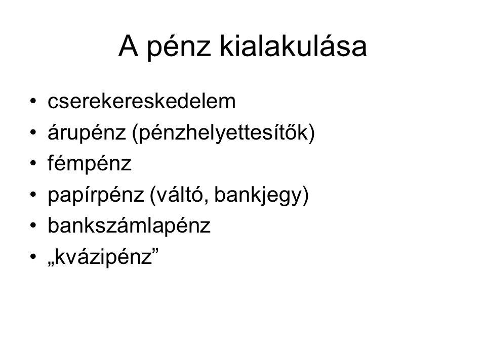"""A pénz kialakulása •cserekereskedelem •árupénz (pénzhelyettesítők) •fémpénz •papírpénz (váltó, bankjegy) •bankszámlapénz •""""kvázipénz"""""""