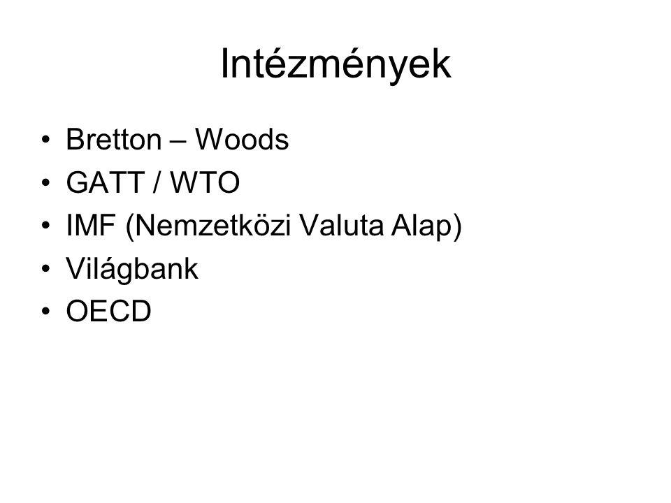 Intézmények •Bretton – Woods •GATT / WTO •IMF (Nemzetközi Valuta Alap) •Világbank •OECD