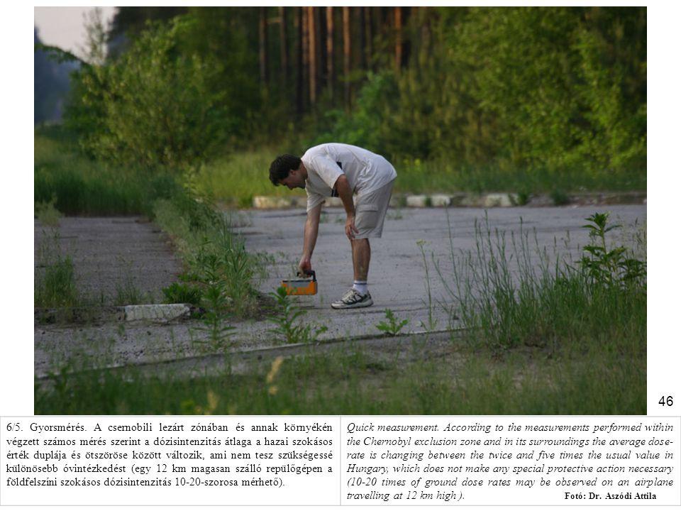 46 6/5. Gyorsmérés. A csernobili lezárt zónában és annak környékén végzett számos mérés szerint a dózisintenzitás átlaga a hazai szokásos érték dupláj