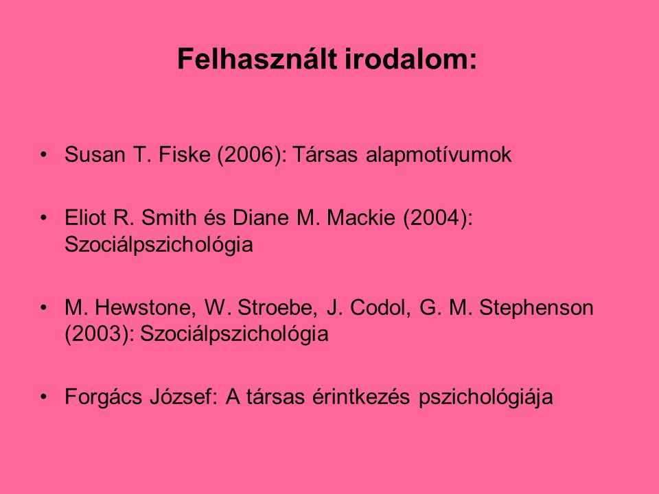 Felhasznált irodalom: •Susan T. Fiske (2006): Társas alapmotívumok •Eliot R. Smith és Diane M. Mackie (2004): Szociálpszichológia •M. Hewstone, W. Str