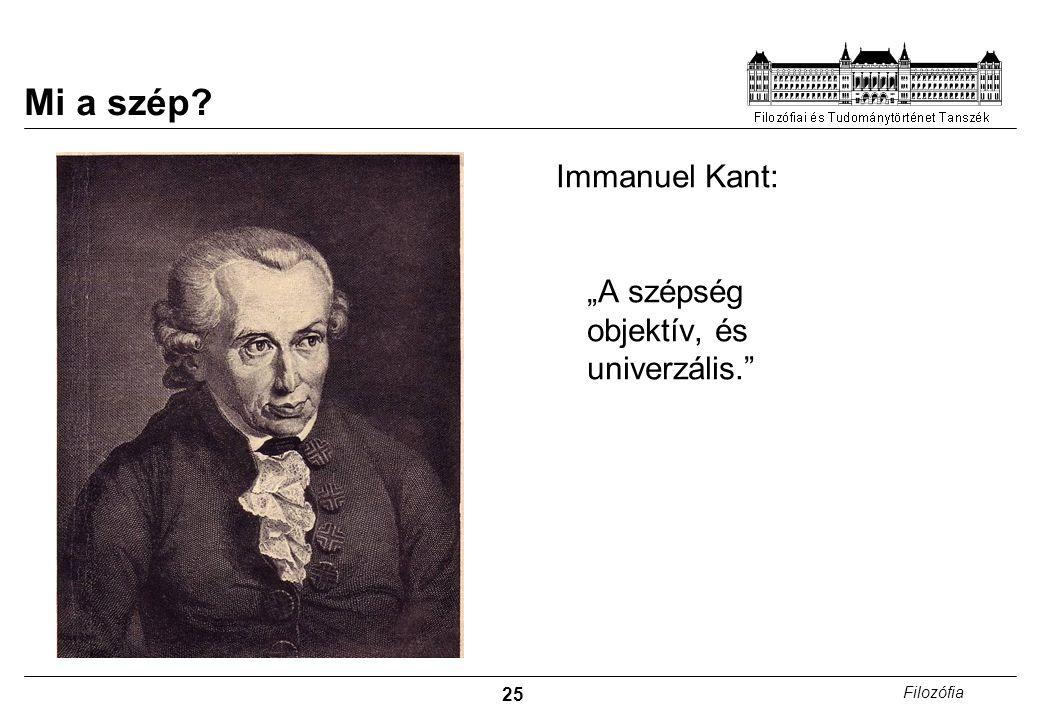 """25 Filozófia Mi a szép? Immanuel Kant: """"A szépség objektív, és univerzális."""""""