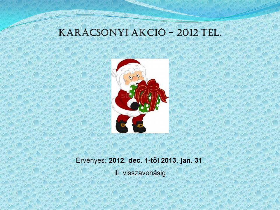 Karácsonyi akció – 2012 tél. Érvényes: 2012. dec. 1-től 2013. jan. 31. ill. visszavonásig